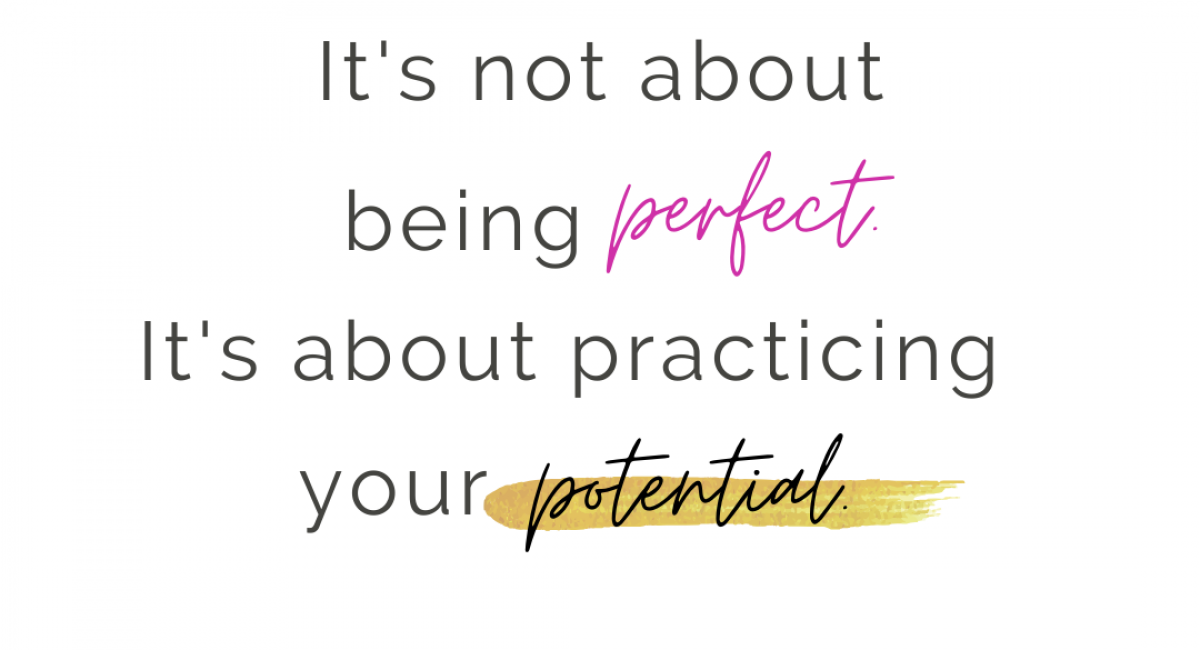 It's not about being perfect, it's about practicing your potential.